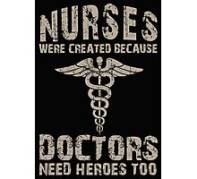 Nurses Were Created Because Doctors Need Heroes Too - Tshirts and Hoodies Photographic Print
