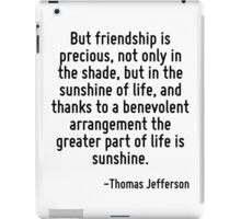 But friendship is precious, not only in the shade, but in the sunshine of life, and thanks to a benevolent arrangement the greater part of life is sunshine. iPad Case/Skin
