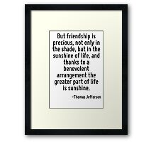 But friendship is precious, not only in the shade, but in the sunshine of life, and thanks to a benevolent arrangement the greater part of life is sunshine. Framed Print
