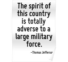 The spirit of this country is totally adverse to a large military force. Poster