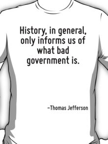 History, in general, only informs us of what bad government is. T-Shirt