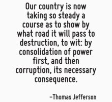 Our country is now taking so steady a course as to show by what road it will pass to destruction, to wit: by consolidation of power first, and then corruption, its necessary consequence. by Quotr