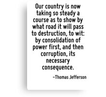 Our country is now taking so steady a course as to show by what road it will pass to destruction, to wit: by consolidation of power first, and then corruption, its necessary consequence. Canvas Print