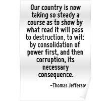 Our country is now taking so steady a course as to show by what road it will pass to destruction, to wit: by consolidation of power first, and then corruption, its necessary consequence. Poster