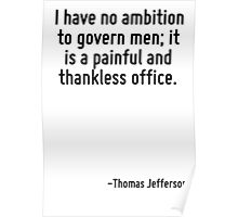 I have no ambition to govern men; it is a painful and thankless office. Poster