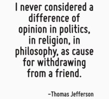 I never considered a difference of opinion in politics, in religion, in philosophy, as cause for withdrawing from a friend. by Quotr