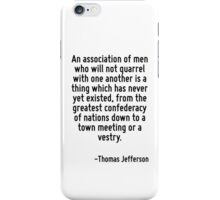 An association of men who will not quarrel with one another is a thing which has never yet existed, from the greatest confederacy of nations down to a town meeting or a vestry. iPhone Case/Skin