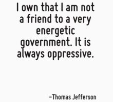 I own that I am not a friend to a very energetic government. It is always oppressive. by Quotr