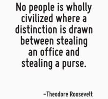 No people is wholly civilized where a distinction is drawn between stealing an office and stealing a purse. by Quotr