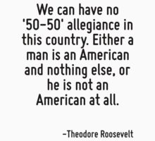 We can have no '50-50' allegiance in this country. Either a man is an American and nothing else, or he is not an American at all. by Quotr
