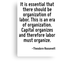 It is essential that there should be organization of labor. This is an era of organization. Capital organizes and therefore labor must organize. Canvas Print