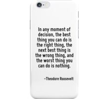 In any moment of decision, the best thing you can do is the right thing, the next best thing is the wrong thing, and the worst thing you can do is nothing. iPhone Case/Skin