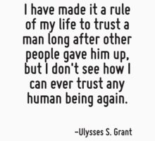 I have made it a rule of my life to trust a man long after other people gave him up, but I don't see how I can ever trust any human being again. by Quotr