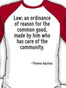 Law; an ordinance of reason for the common good, made by him who has care of the community. T-Shirt
