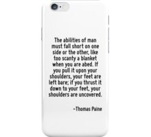 The abilities of man must fall short on one side or the other, like too scanty a blanket when you are abed. If you pull it upon your shoulders, your feet are left bare; if you thrust it down to your  iPhone Case/Skin