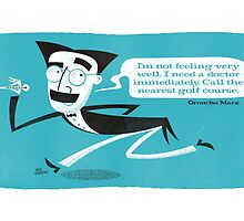 I need a doctor. Groucho Marx by Ben Sanders