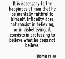 It is necessary to the happiness of man that he be mentally faithful to himself. Infidelity does not consist in believing, or in disbelieving, it consists in professing to believe what he does not be by Quotr