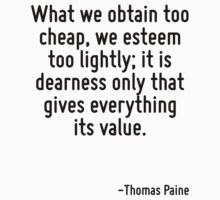 What we obtain too cheap, we esteem too lightly; it is dearness only that gives everything its value. by Quotr