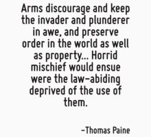 Arms discourage and keep the invader and plunderer in awe, and preserve order in the world as well as property... Horrid mischief would ensue were the law-abiding deprived of the use of them. by Quotr