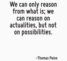 We can only reason from what is; we can reason on actualities, but not on possibilities. by Quotr