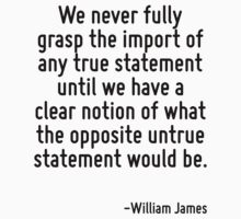 We never fully grasp the import of any true statement until we have a clear notion of what the opposite untrue statement would be. by Quotr