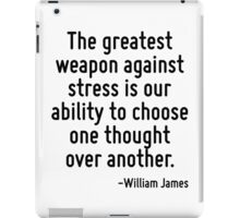 The greatest weapon against stress is our ability to choose one thought over another. iPad Case/Skin