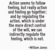 Action seems to follow feeling, but really action and feeling go together; and by regulating the action, which is under the more direct control of the will, we can indirectly regulate the feeling, wh by Quotr