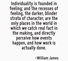 Individuality is founded in feeling; and the recesses of feeling, the darker, blinder strata of character, are the only places in the world in which we catch real fact in the making, and directly per by Quotr