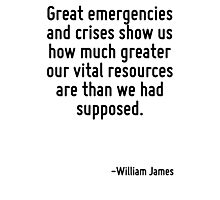 Great emergencies and crises show us how much greater our vital resources are than we had supposed. Photographic Print