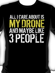 Must-Have 'All I Care About Is My Drone And Maybe Like 3 People' Tshirt, Accessories and Gifts T-Shirt