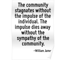 The community stagnates without the impulse of the individual. The impulse dies away without the sympathy of the community. Poster