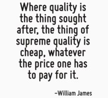 Where quality is the thing sought after, the thing of supreme quality is cheap, whatever the price one has to pay for it. by Quotr