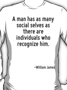 A man has as many social selves as there are individuals who recognize him. T-Shirt
