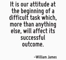 It is our attitude at the beginning of a difficult task which, more than anything else, will affect its successful outcome. by Quotr