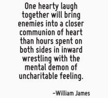 One hearty laugh together will bring enemies into a closer communion of heart than hours spent on both sides in inward wrestling with the mental demon of uncharitable feeling. by Quotr