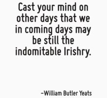 Cast your mind on other days that we in coming days may be still the indomitable Irishry. by Quotr