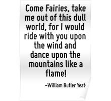Come Fairies, take me out of this dull world, for I would ride with you upon the wind and dance upon the mountains like a flame! Poster