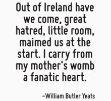 Out of Ireland have we come, great hatred, little room, maimed us at the start. I carry from my mother's womb a fanatic heart. by Quotr