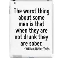 The worst thing about some men is that when they are not drunk they are sober. iPad Case/Skin