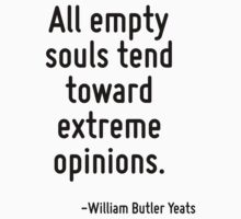 All empty souls tend toward extreme opinions. by Quotr