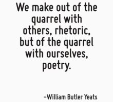 We make out of the quarrel with others, rhetoric, but of the quarrel with ourselves, poetry. by Quotr