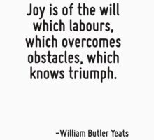 Joy is of the will which labours, which overcomes obstacles, which knows triumph. by Quotr