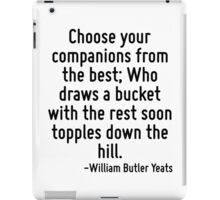 Choose your companions from the best; Who draws a bucket with the rest soon topples down the hill. iPad Case/Skin