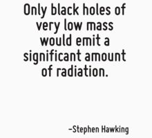 Only black holes of very low mass would emit a significant amount of radiation. T-Shirt