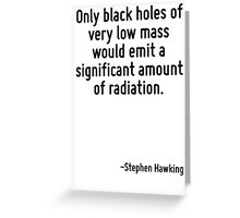 Only black holes of very low mass would emit a significant amount of radiation. Greeting Card