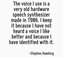 The voice I use is a very old hardware speech synthesizer made in 1986. I keep it because I have not heard a voice I like better and because I have identified with it. by Quotr