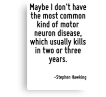 Maybe I don't have the most common kind of motor neuron disease, which usually kills in two or three years. Canvas Print