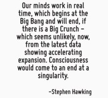Our minds work in real time, which begins at the Big Bang and will end, if there is a Big Crunch - which seems unlikely, now, from the latest data showing accelerating expansion. Consciousness would  by Quotr