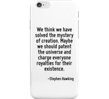 We think we have solved the mystery of creation. Maybe we should patent the universe and charge everyone royalties for their existence. iPhone Case/Skin