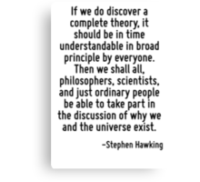 If we do discover a complete theory, it should be in time understandable in broad principle by everyone. Then we shall all, philosophers, scientists, and just ordinary people be able to take part in  Canvas Print